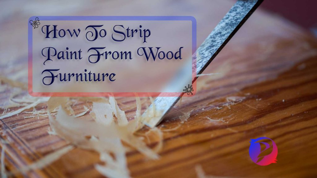 How To Strip Paint From Wood Furniture