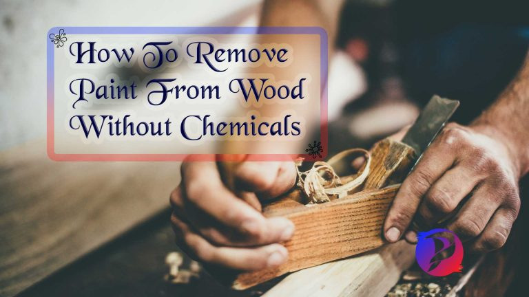 How To Remove Paint From Wood Without Chemicals Step By Step Guide