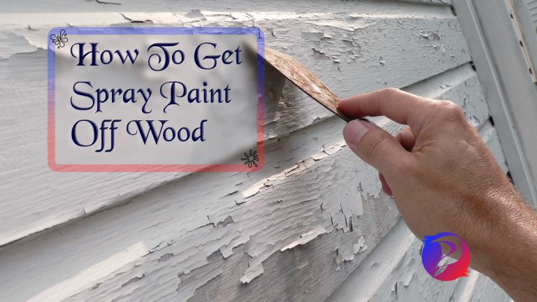 How To Get Spray Paint Off Wood? 5-Steps Guide