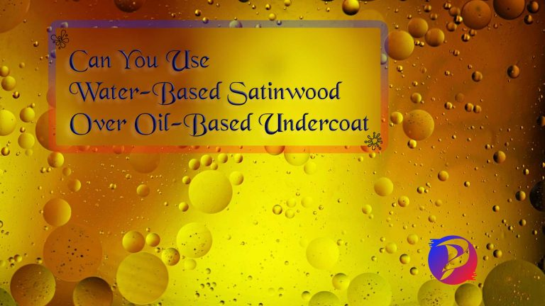 Can You Use Water-Based Satinwood Over Oil-Based Undercoat? Ultimate Guide